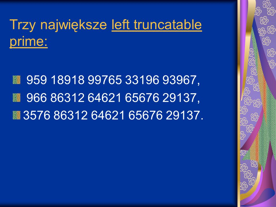 Trzy największe left truncatable prime: 959 18918 99765 33196 93967, 966 86312 64621 65676 29137, 3576 86312 64621 65676 29137.