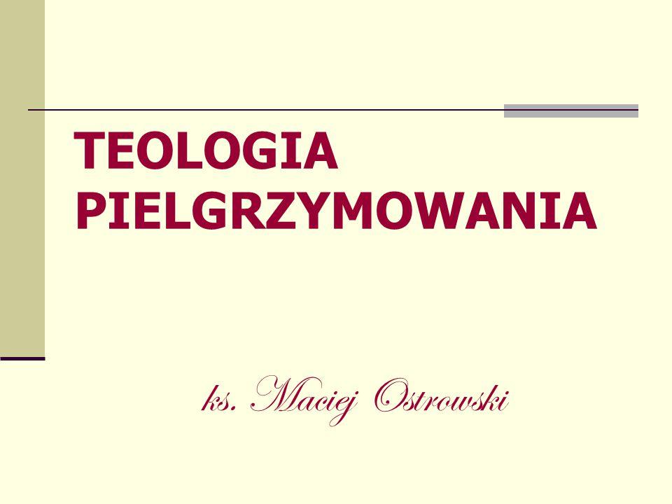 TEOLOGIA PIELGRZYMOWANIA ks. Maciej Ostrowski