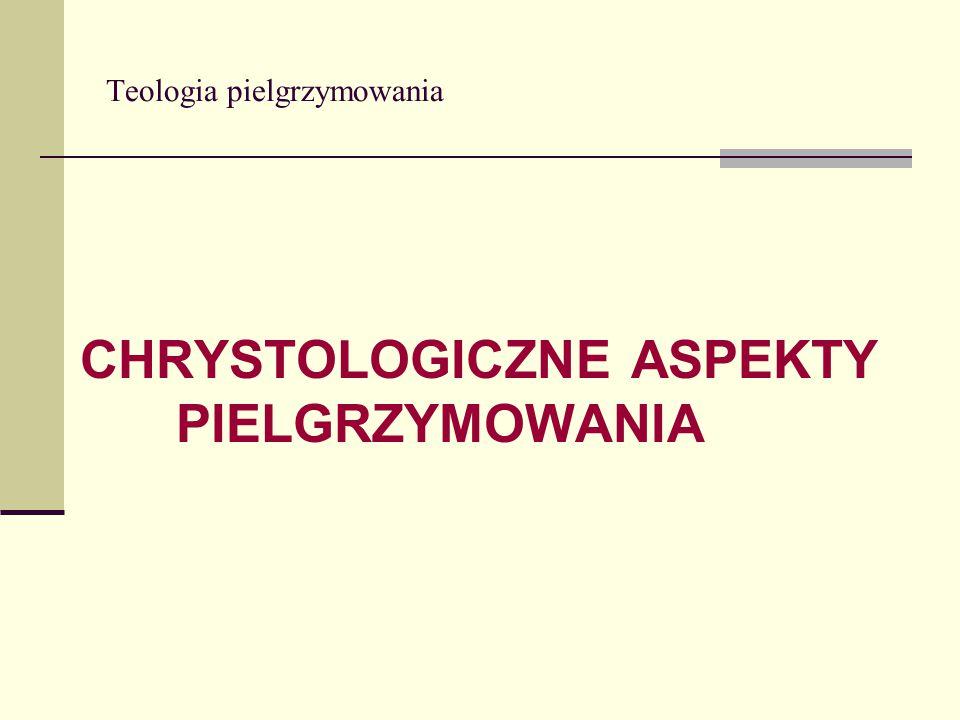 Teologia pielgrzymowania CHRYSTOLOGICZNE ASPEKTY PIELGRZYMOWANIA