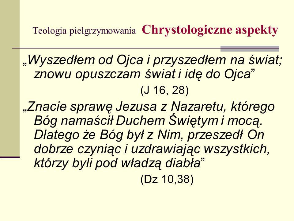 """Teologia pielgrzymowania Chrystologiczne aspekty """"Wyszedłem od Ojca i przyszedłem na świat; znowu opuszczam świat i idę do Ojca (J 16, 28) """"Znacie sprawę Jezusa z Nazaretu, którego Bóg namaścił Duchem Świętym i mocą."""