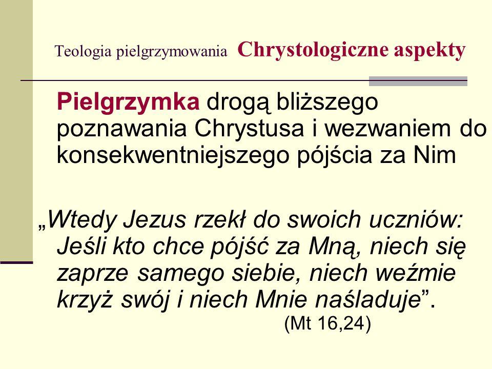 """Teologia pielgrzymowania Chrystologiczne aspekty Pielgrzymka drogą bliższego poznawania Chrystusa i wezwaniem do konsekwentniejszego pójścia za Nim """"Wtedy Jezus rzekł do swoich uczniów: Jeśli kto chce pójść za Mną, niech się zaprze samego siebie, niech weźmie krzyż swój i niech Mnie naśladuje ."""