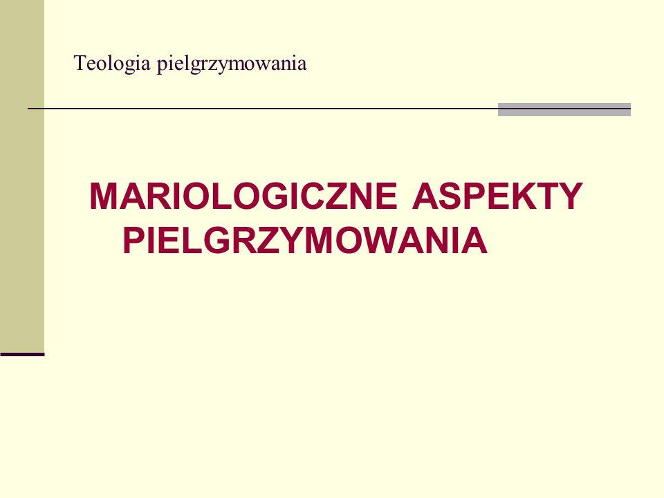 Teologia pielgrzymowania MARIOLOGICZNE ASPEKTY PIELGRZYMOWANIA