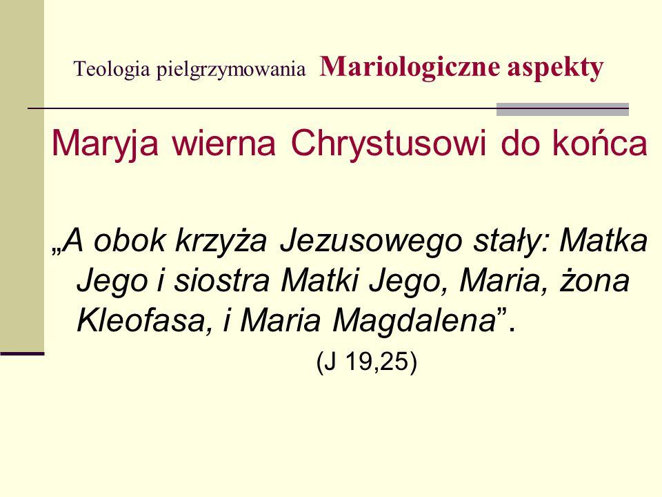 """Teologia pielgrzymowania Mariologiczne aspekty Maryja wierna Chrystusowi do końca """"A obok krzyża Jezusowego stały: Matka Jego i siostra Matki Jego, Ma"""