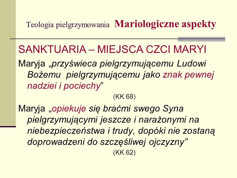 """Teologia pielgrzymowania Mariologiczne aspekty SANKTUARIA – MIEJSCA CZCI MARYI Maryja """"przyświeca pielgrzymującemu Ludowi Bożemu pielgrzymującemu jako znak pewnej nadziei i pociechy (KK 68) Maryja """"opiekuje się braćmi swego Syna pielgrzymującymi jeszcze i narażonymi na niebezpieczeństwa i trudy, dopóki nie zostaną doprowadzeni do szczęśliwej ojczyzny (KK 62)"""