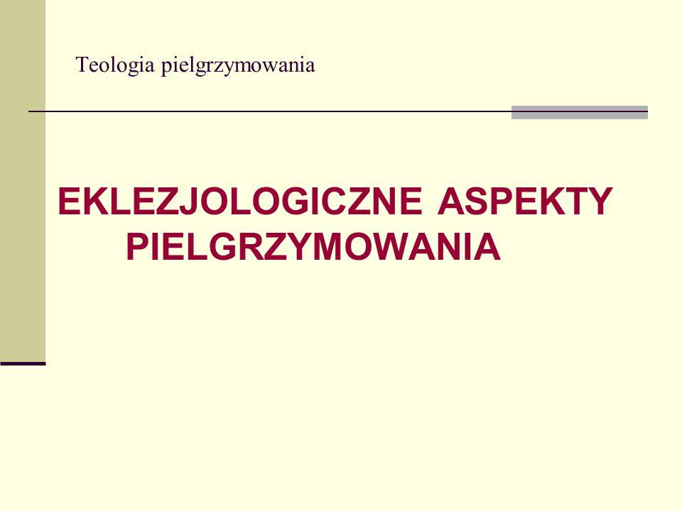 Teologia pielgrzymowania EKLEZJOLOGICZNE ASPEKTY PIELGRZYMOWANIA