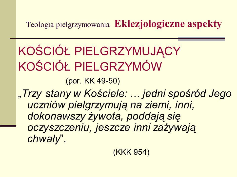 Teologia pielgrzymowania Eklezjologiczne aspekty KOŚCIÓŁ PIELGRZYMUJĄCY KOŚCIÓŁ PIELGRZYMÓW (por.