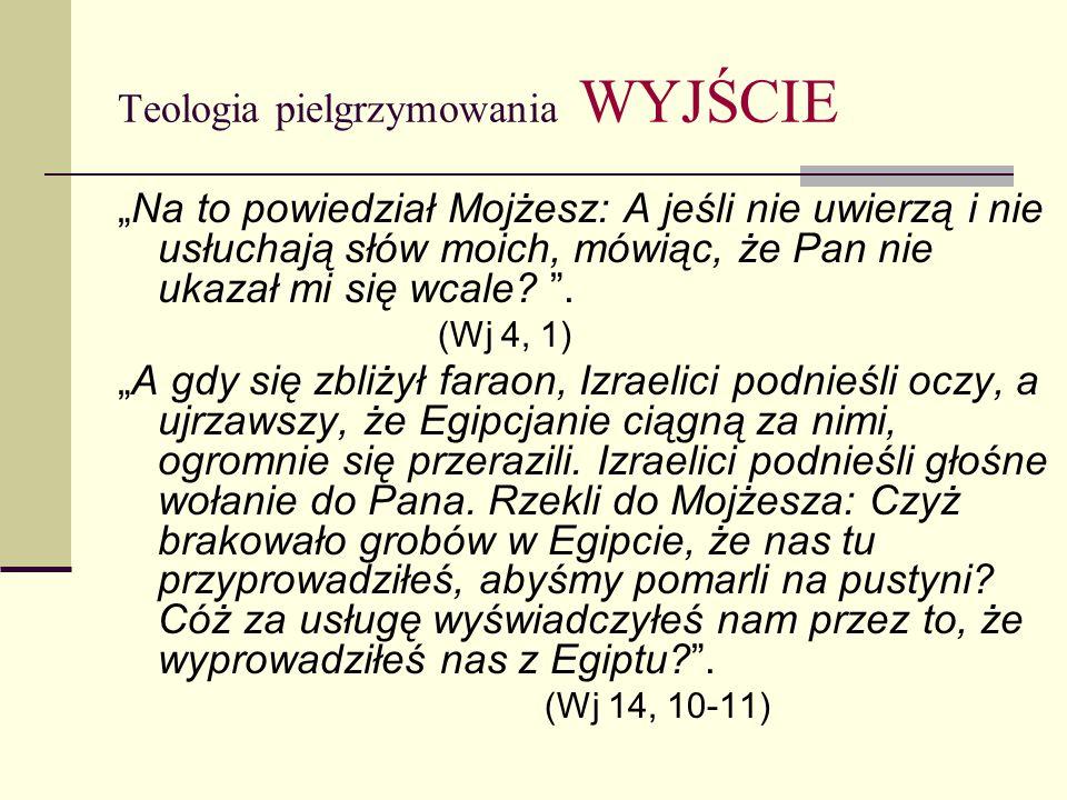 """Teologia pielgrzymowania WYJŚCIE """"Na to powiedział Mojżesz: A jeśli nie uwierzą i nie usłuchają słów moich, mówiąc, że Pan nie ukazał mi się wcale."""