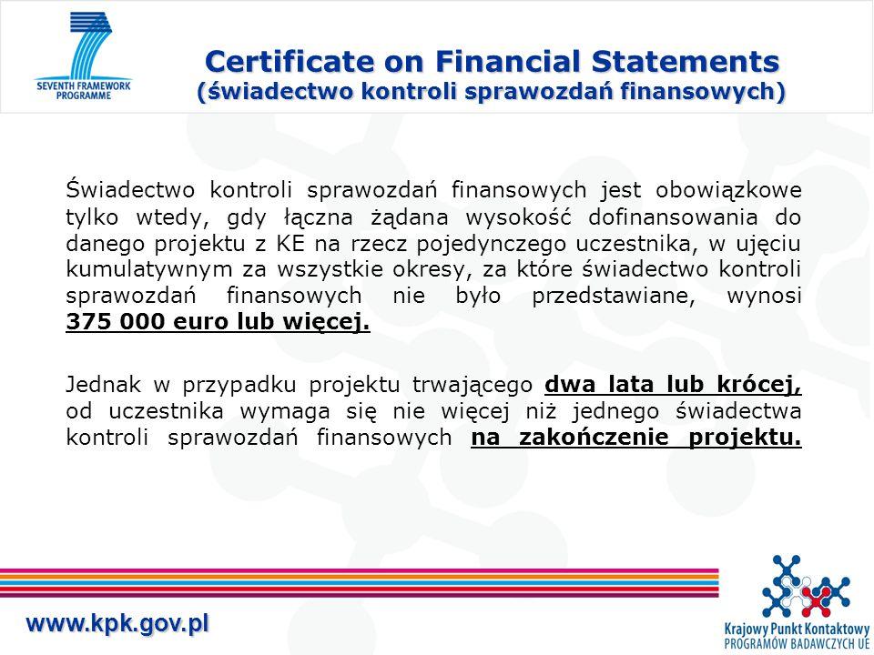 www.kpk.gov.pl Certificate on Financial Statements (świadectwo kontroli sprawozdań finansowych) Świadectwo kontroli sprawozdań finansowych jest obowiązkowe tylko wtedy, gdy łączna żądana wysokość dofinansowania do danego projektu z KE na rzecz pojedynczego uczestnika, w ujęciu kumulatywnym za wszystkie okresy, za które świadectwo kontroli sprawozdań finansowych nie było przedstawiane, wynosi 375 000 euro lub więcej.