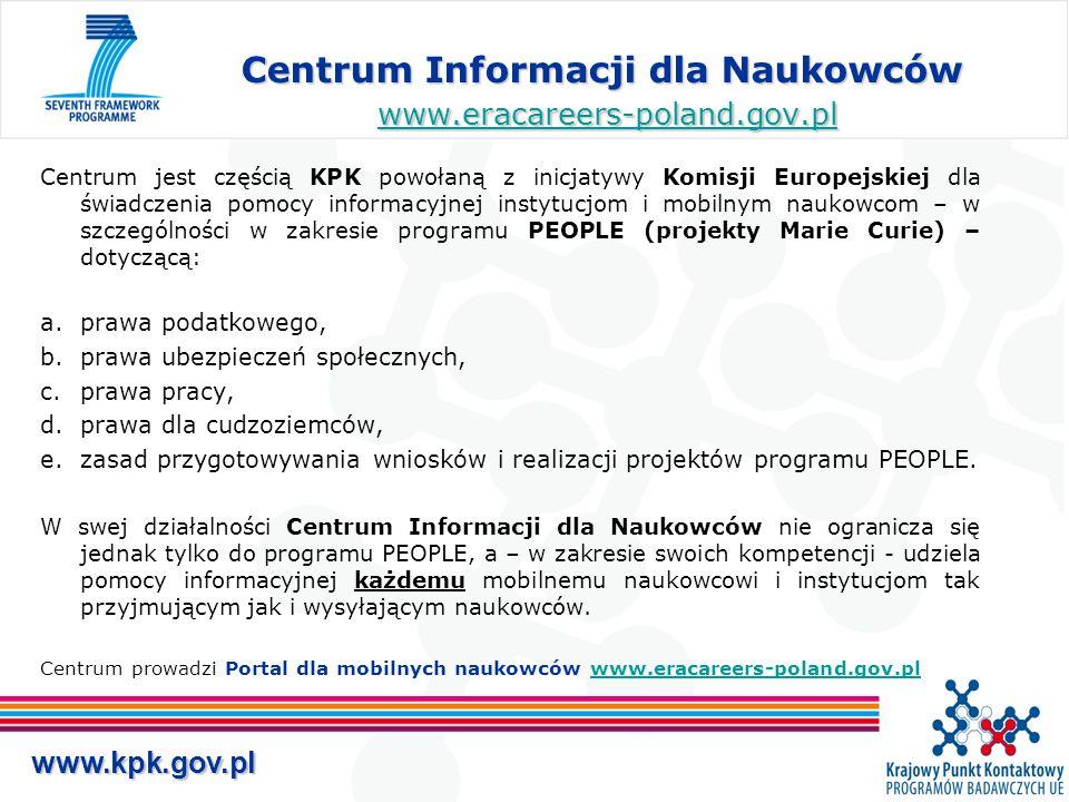 www.kpk.gov.pl Centrum Informacji dla Naukowców www.eracareers-poland.gov.pl www.eracareers-poland.gov.pl Centrum jest częścią KPK powołaną z inicjatywy Komisji Europejskiej dla świadczenia pomocy informacyjnej instytucjom i mobilnym naukowcom – w szczególności w zakresie programu PEOPLE (projekty Marie Curie) – dotyczącą: a.prawa podatkowego, b.prawa ubezpieczeń społecznych, c.prawa pracy, d.prawa dla cudzoziemców, e.zasad przygotowywania wniosków i realizacji projektów programu PEOPLE.
