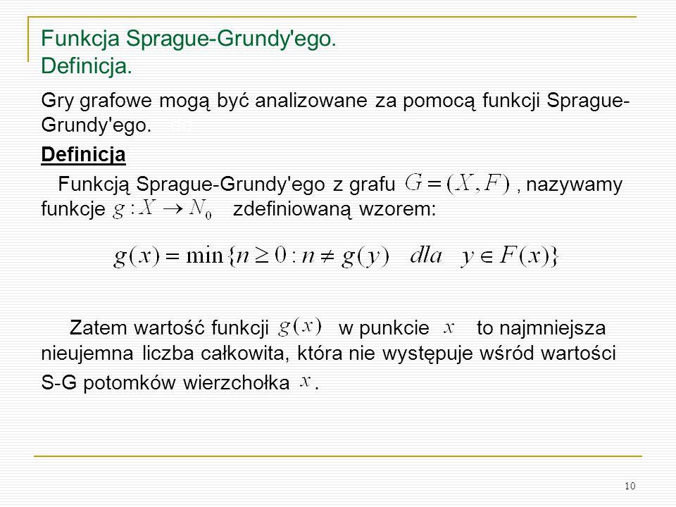 10 Funkcja Sprague-Grundy'ego. Definicja. Gry grafowe mogą być analizowane za pomocą funkcji Sprague- Grundy'ego. dd Definicja Funkcją Sprague-Grundy'