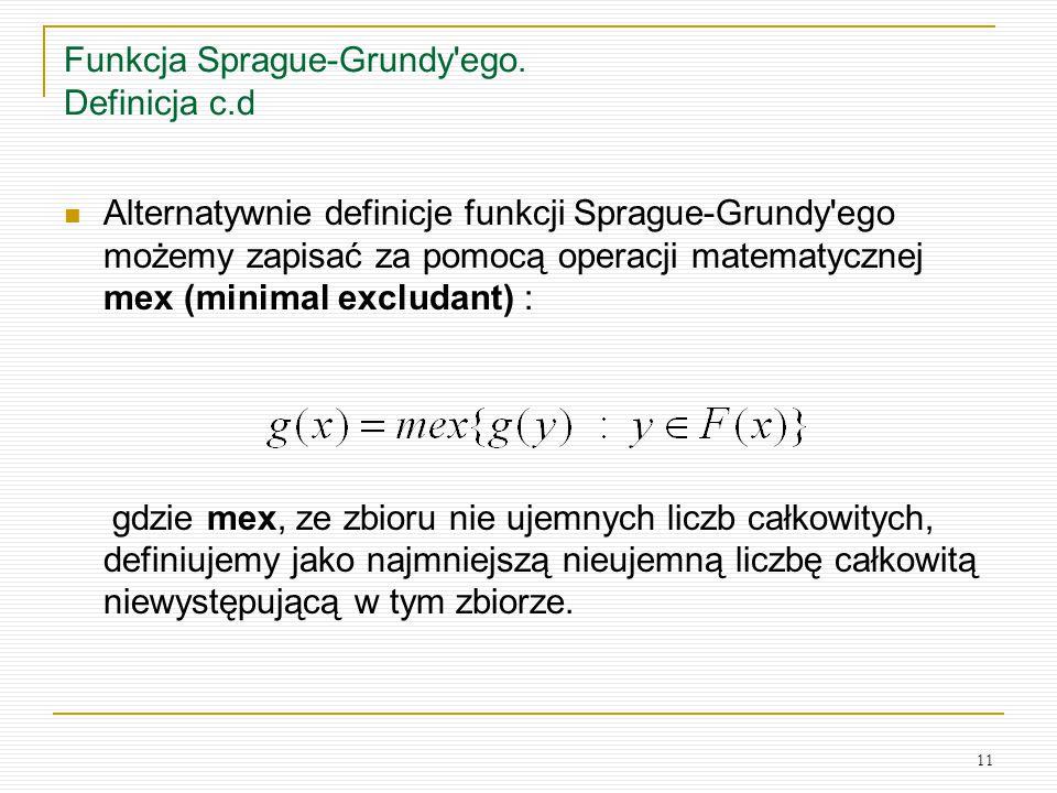 11 Funkcja Sprague-Grundy'ego. Definicja c.d Alternatywnie definicje funkcji Sprague-Grundy'ego możemy zapisać za pomocą operacji matematycznej mex (m