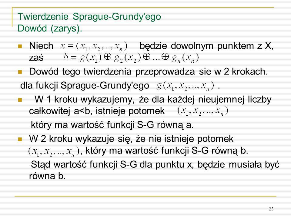 23 Twierdzenie Sprague-Grundy'ego Dowód (zarys). Niech będzie dowolnym punktem z X, zaś Dowód tego twierdzenia przeprowadza sie w 2 krokach. dla fukcj