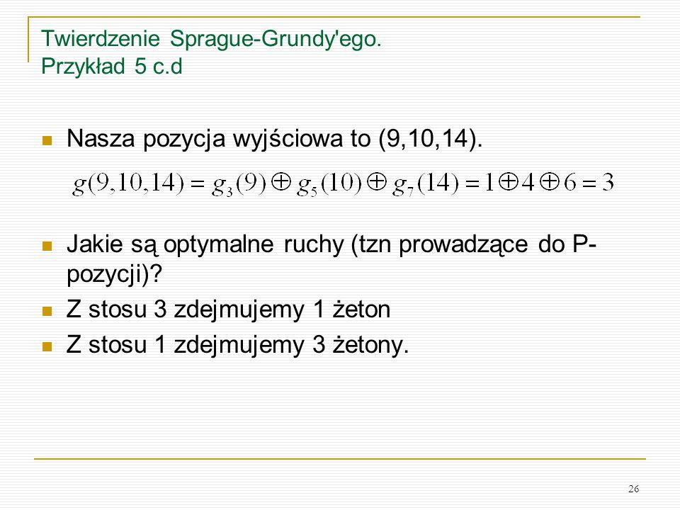 26 Twierdzenie Sprague-Grundy'ego. Przykład 5 c.d Nasza pozycja wyjściowa to (9,10,14). Jakie są optymalne ruchy (tzn prowadzące do P- pozycji)? Z sto
