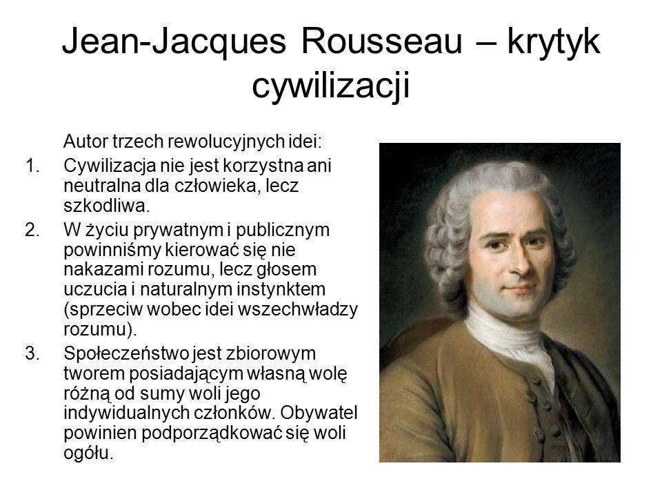 Jean-Jacques Rousseau – krytyk cywilizacji Autor trzech rewolucyjnych idei: 1.Cywilizacja nie jest korzystna ani neutralna dla człowieka, lecz szkodli