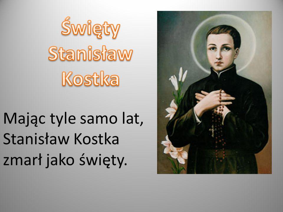 Mając tyle samo lat, Stanisław Kostka zmarł jako święty.