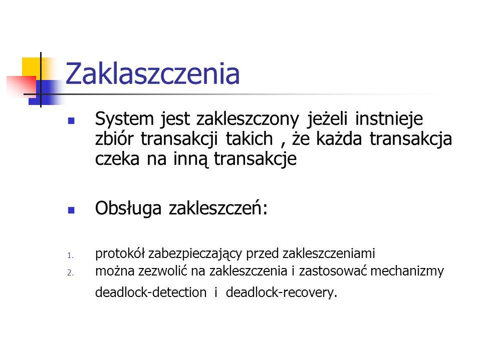 Zaklaszczenia System jest zakleszczony jeżeli instnieje zbiór transakcji takich, że każda transakcja czeka na inną transakcje Obsługa zakleszczeń: 1.