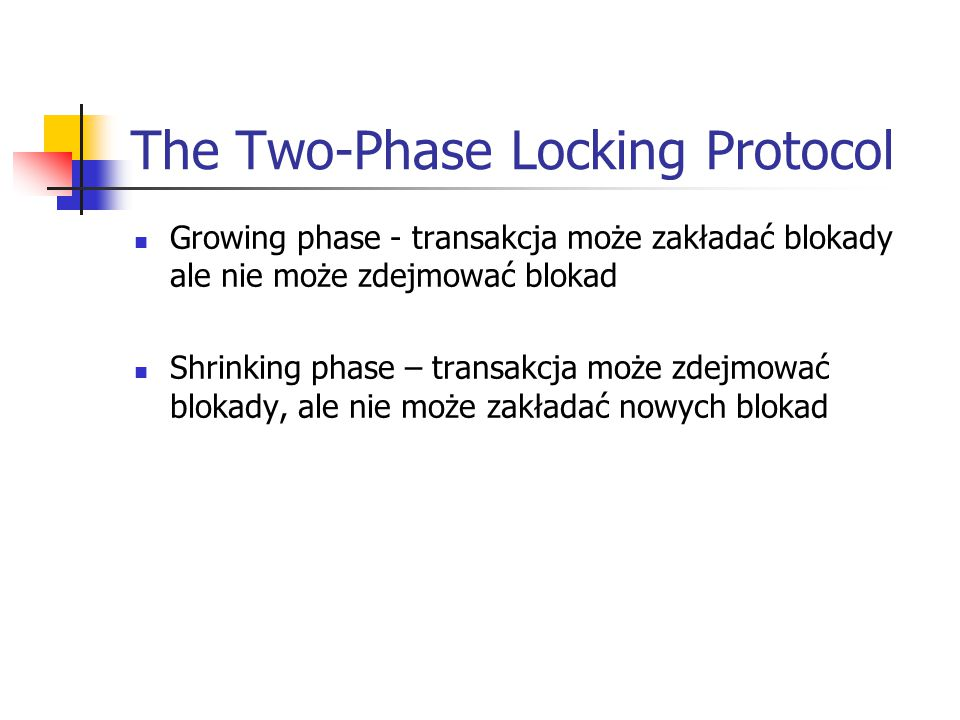 The Two-Phase Locking Protocol Growing phase - transakcja może zakładać blokady ale nie może zdejmować blokad Shrinking phase – transakcja może zdejmować blokady, ale nie może zakładać nowych blokad