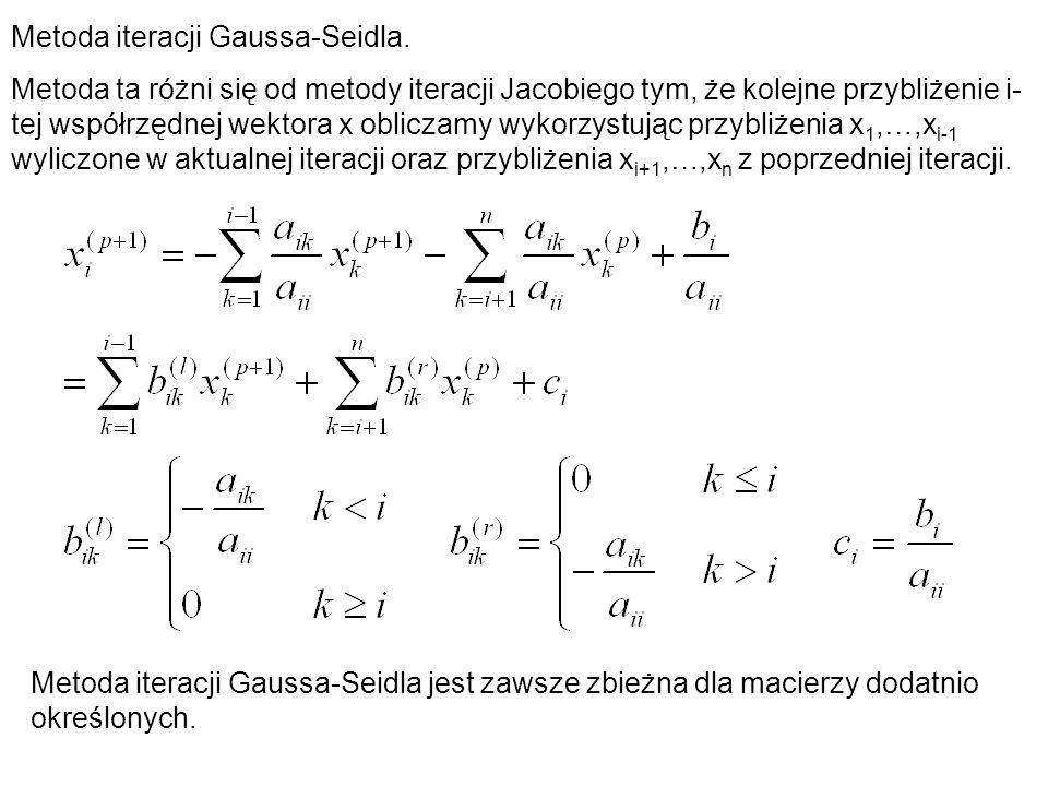 Metoda iteracji Gaussa-Seidla. Metoda ta różni się od metody iteracji Jacobiego tym, że kolejne przybliżenie i- tej współrzędnej wektora x obliczamy w