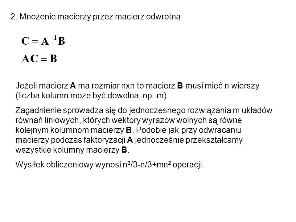 2. Mnożenie macierzy przez macierz odwrotną Jeżeli macierz A ma rozmiar nxn to macierz B musi mieć n wierszy (liczba kolumn może być dowolna, np. m).