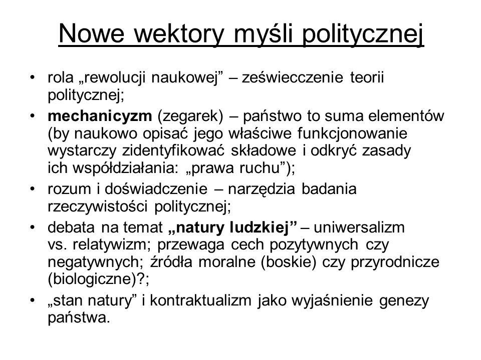 """Nowe wektory myśli politycznej rola """"rewolucji naukowej – zeświecczenie teorii politycznej; mechanicyzm (zegarek) – państwo to suma elementów (by naukowo opisać jego właściwe funkcjonowanie wystarczy zidentyfikować składowe i odkryć zasady ich współdziałania: """"prawa ruchu ); rozum i doświadczenie – narzędzia badania rzeczywistości politycznej; debata na temat """"natury ludzkiej – uniwersalizm vs."""