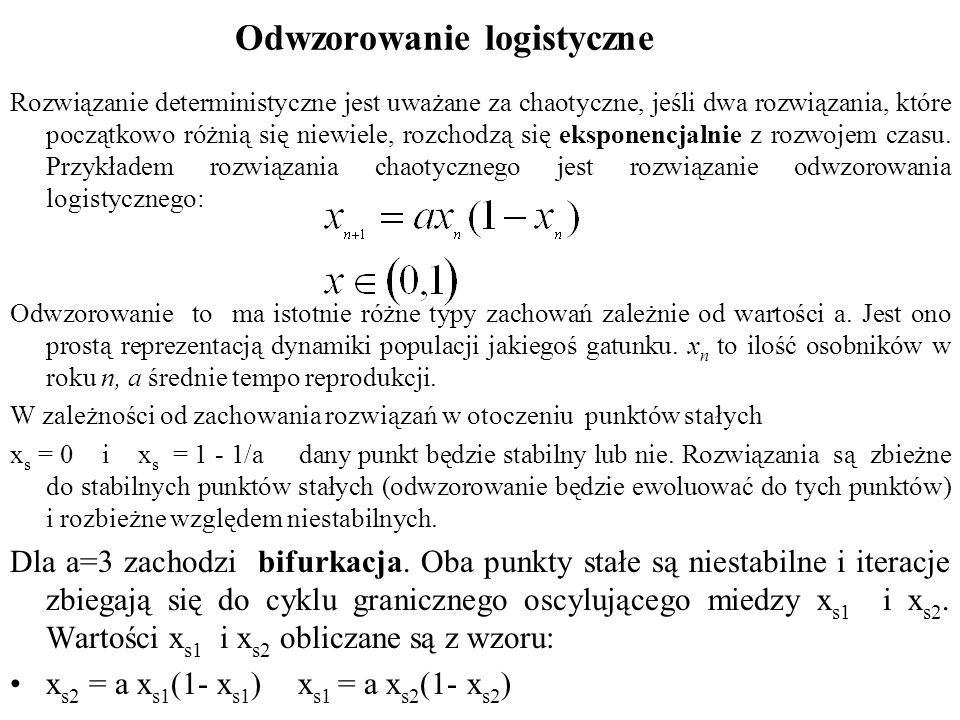 Odwzorowanie logistyczne Rozwiązanie deterministyczne jest uważane za chaotyczne, jeśli dwa rozwiązania, które początkowo różnią się niewiele, rozchod