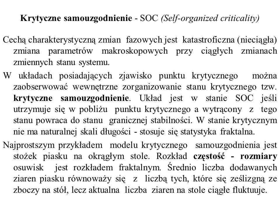 Krytyczne samouzgodnienie - SOC (Self-organized criticality) Cechą charakterystyczną zmian fazowych jest katastroficzna (nieciągła) zmiana parametrów