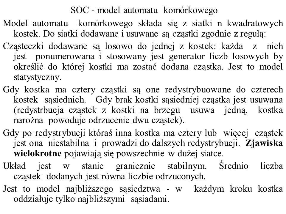 SOC - model automatu komórkowego Zachowanie układu może być scharakteryzowane przez statystyczny rozkład częstość - rozmiar zjawisk.
