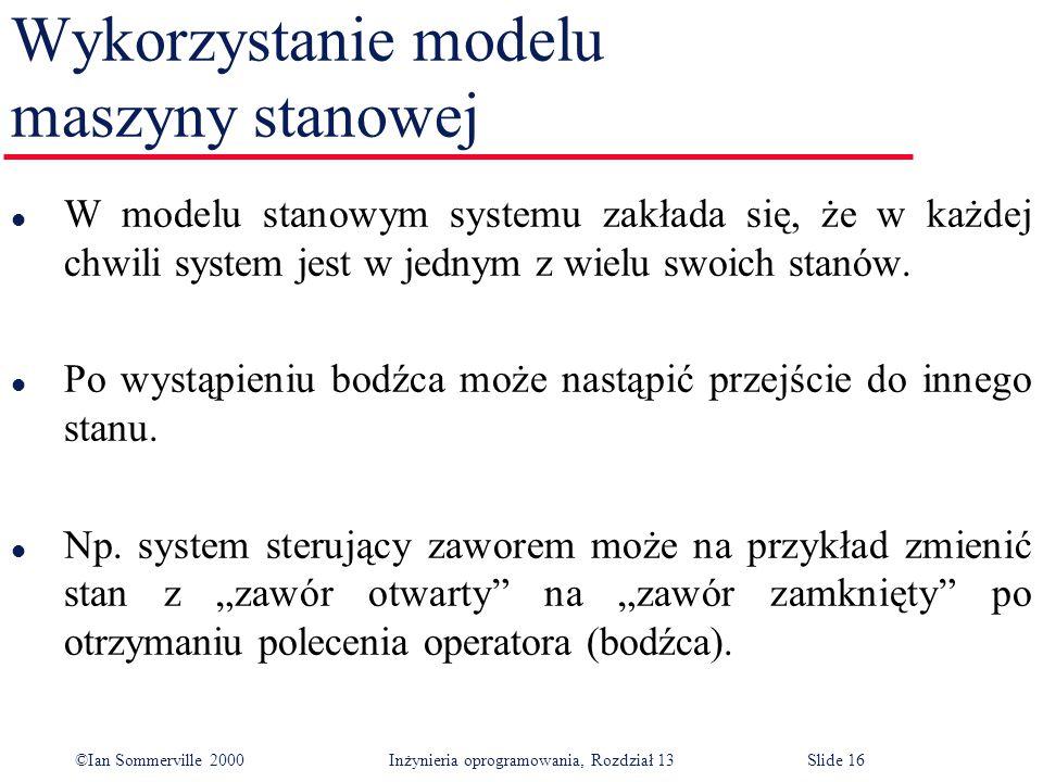 ©Ian Sommerville 2000 Inżynieria oprogramowania, Rozdział 13Slide 16 Wykorzystanie modelu maszyny stanowej l W modelu stanowym systemu zakłada się, że
