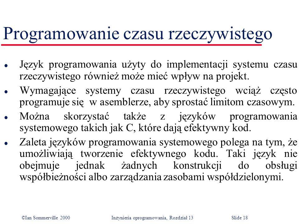 ©Ian Sommerville 2000 Inżynieria oprogramowania, Rozdział 13Slide 18 Programowanie czasu rzeczywistego l Język programowania użyty do implementacji sy