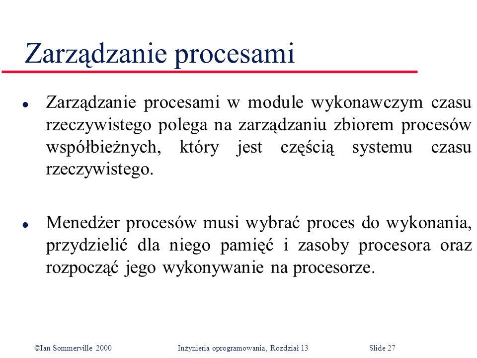 ©Ian Sommerville 2000 Inżynieria oprogramowania, Rozdział 13Slide 27 Zarządzanie procesami l Zarządzanie procesami w module wykonawczym czasu rzeczywi