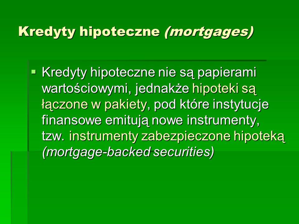 Kredyty hipoteczne (mortgages)  Kredyty hipoteczne nie są papierami wartościowymi, jednakże hipoteki są łączone w pakiety, pod które instytucje finan