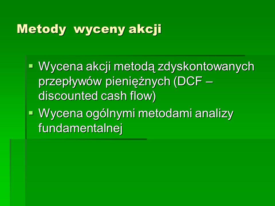 Metody wyceny akcji  Wycena akcji metodą zdyskontowanych przepływów pieniężnych (DCF – discounted cash flow)  Wycena ogólnymi metodami analizy funda