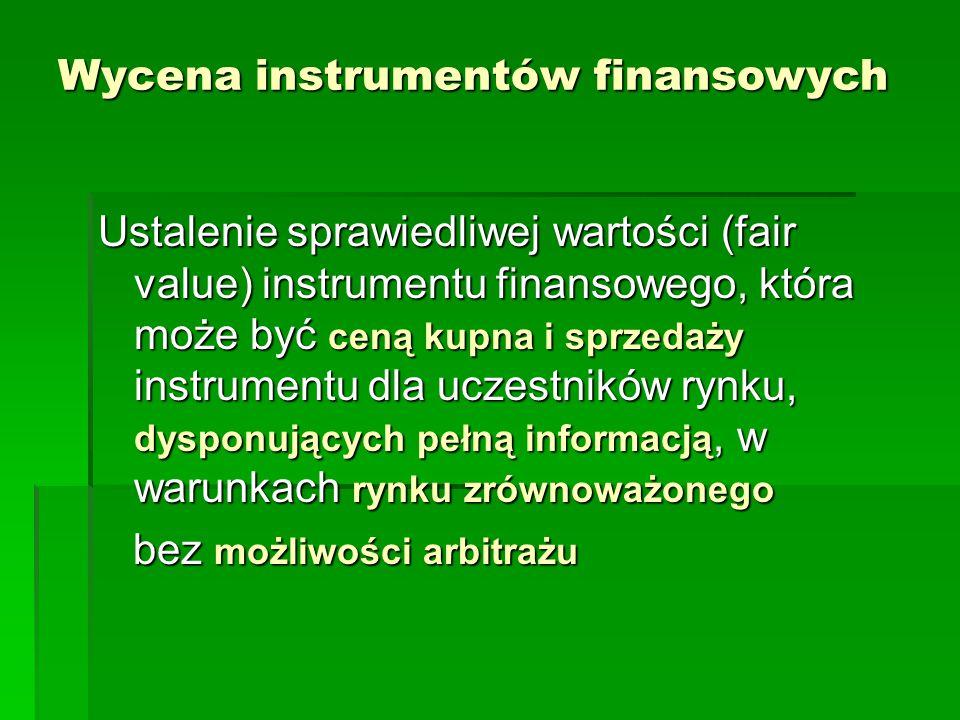 Wycena instrumentów finansowych Ustalenie sprawiedliwej wartości (fair value) instrumentu finansowego, która może być ceną kupna i sprzedaży instrumen
