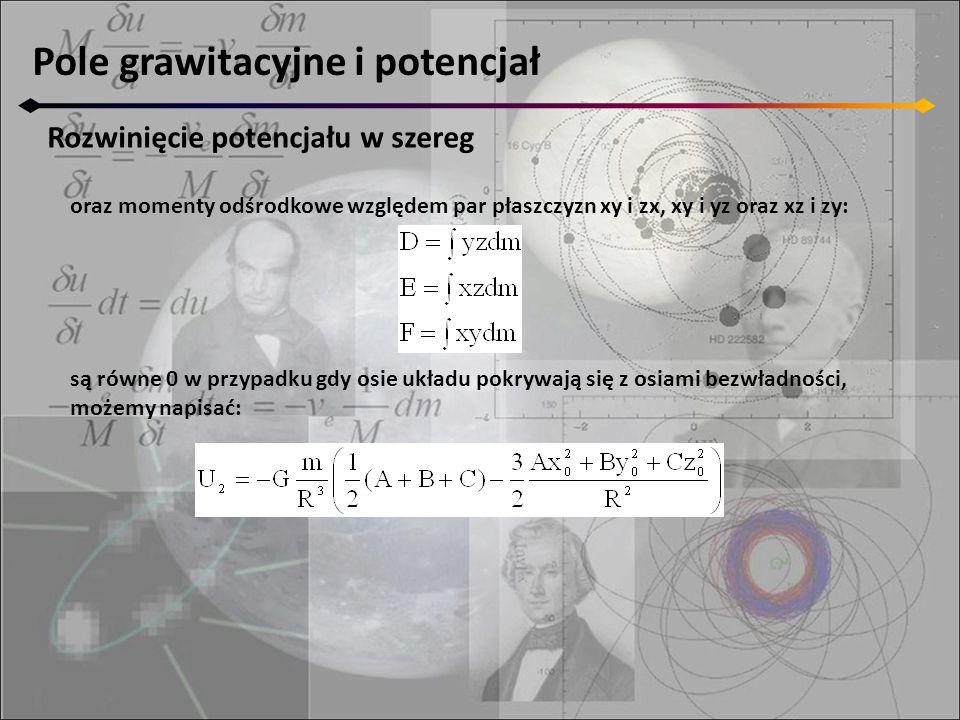 Pole grawitacyjne i potencjał Rozwinięcie potencjału w szereg oraz momenty odśrodkowe względem par płaszczyzn xy i zx, xy i yz oraz xz i zy: są równe 0 w przypadku gdy osie układu pokrywają się z osiami bezwładności, możemy napisać:
