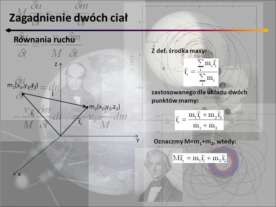 Zagadnienie dwóch ciał Równania ruchu z y x m 2 (x 2,y 2,z 2 ) m 1 (x 1,y 1,z 1 ) Z def.