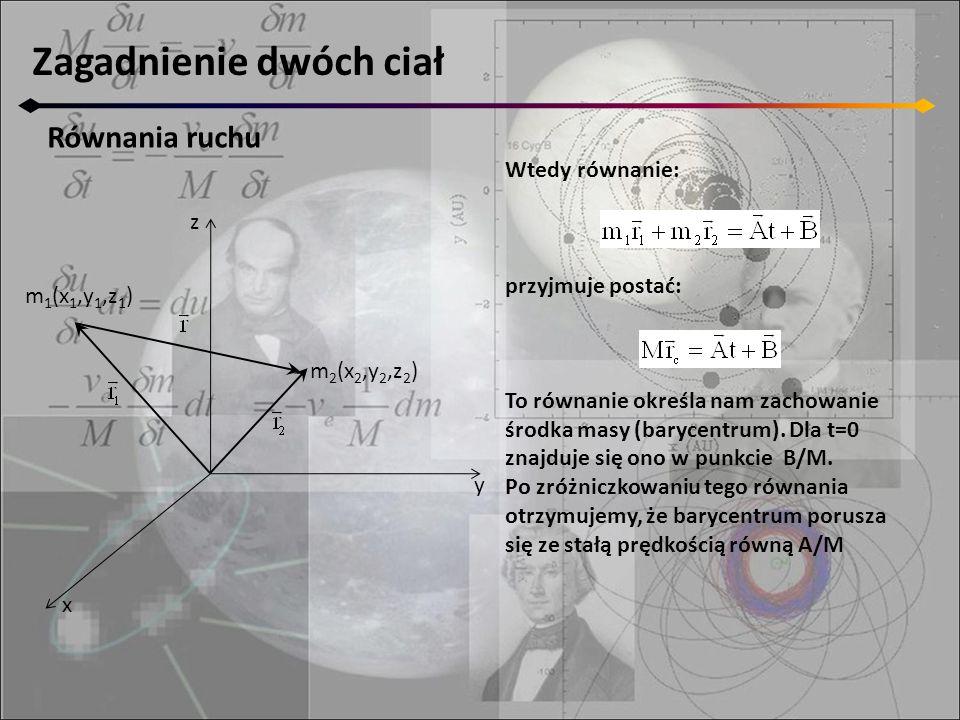 Zagadnienie dwóch ciał Równania ruchu z y x m 2 (x 2,y 2,z 2 ) m 1 (x 1,y 1,z 1 ) Wtedy równanie: przyjmuje postać: To równanie określa nam zachowanie środka masy (barycentrum).