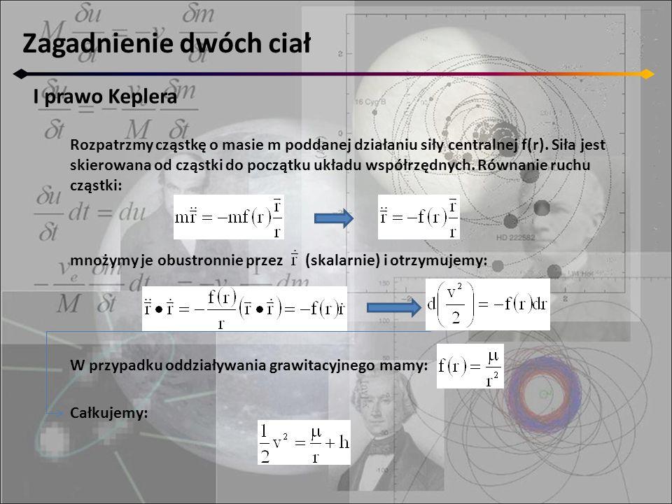 Zagadnienie dwóch ciał I prawo Keplera mnożymy je obustronnie przez (skalarnie) i otrzymujemy: Rozpatrzmy cząstkę o masie m poddanej działaniu siły centralnej f(r).