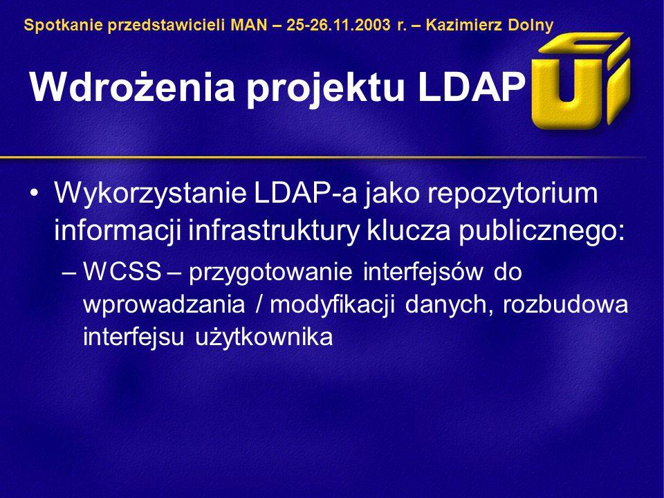 Wdrożenia projektu LDAP Wykorzystanie LDAP-a jako repozytorium informacji infrastruktury klucza publicznego: –WCSS – przygotowanie interfejsów do wprowadzania / modyfikacji danych, rozbudowa interfejsu użytkownika Spotkanie przedstawicieli MAN – 25-26.11.2003 r.