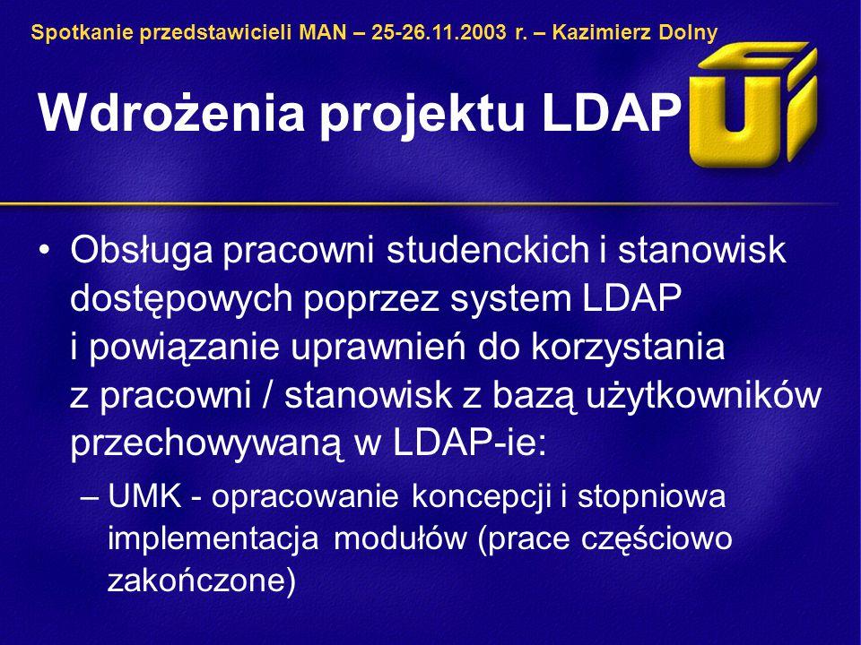 Wdrożenia projektu LDAP Obsługa pracowni studenckich i stanowisk dostępowych poprzez system LDAP i powiązanie uprawnień do korzystania z pracowni / stanowisk z bazą użytkowników przechowywaną w LDAP-ie: –UMK - opracowanie koncepcji i stopniowa implementacja modułów (prace częściowo zakończone) Spotkanie przedstawicieli MAN – 25-26.11.2003 r.