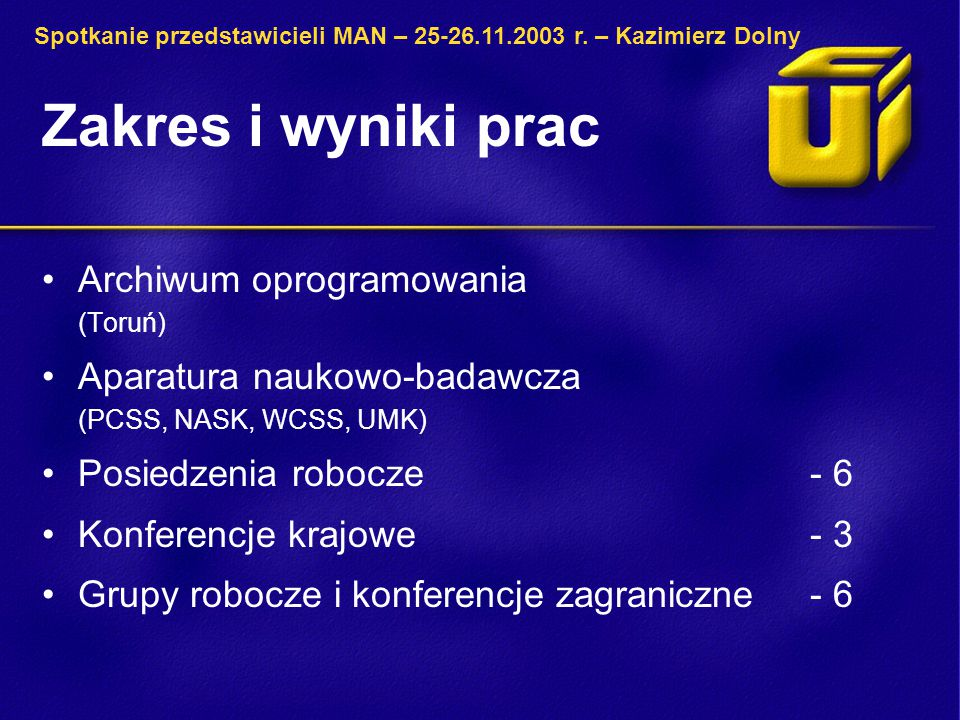 Zakres i wyniki prac Archiwum oprogramowania (Toruń) Aparatura naukowo-badawcza (PCSS, NASK, WCSS, UMK) Posiedzenia robocze - 6 Konferencje krajowe - 3 Grupy robocze i konferencje zagraniczne - 6 Spotkanie przedstawicieli MAN – 25-26.11.2003 r.