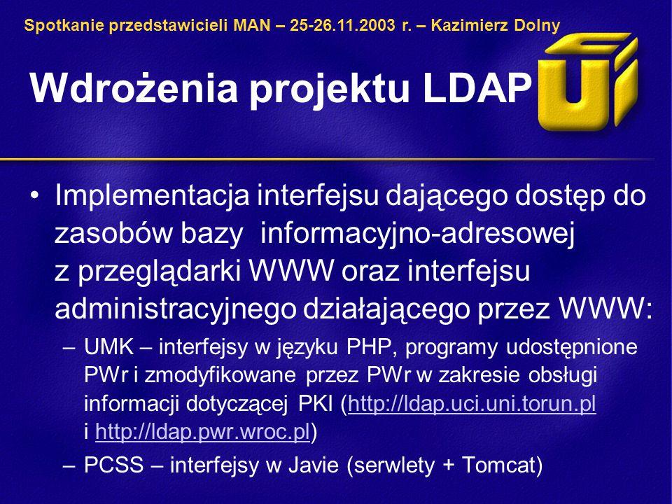 Wdrożenia projektu LDAP Implementacja interfejsu dającego dostęp do zasobów bazy informacyjno-adresowej z przeglądarki WWW oraz interfejsu administracyjnego działającego przez WWW: –UMK – interfejsy w języku PHP, programy udostępnione PWr i zmodyfikowane przez PWr w zakresie obsługi informacji dotyczącej PKI (http://ldap.uci.uni.torun.pl i http://ldap.pwr.wroc.pl)http://ldap.uci.uni.torun.plhttp://ldap.pwr.wroc.pl –PCSS – interfejsy w Javie (serwlety + Tomcat) Spotkanie przedstawicieli MAN – 25-26.11.2003 r.