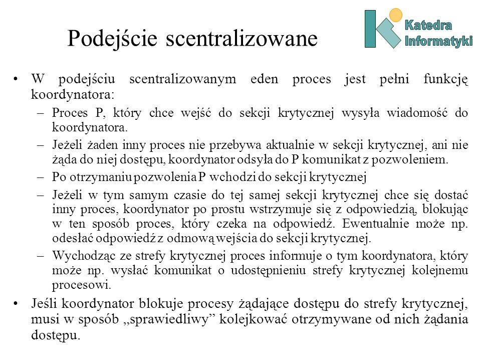 Podejście scentralizowane W podejściu scentralizowanym eden proces jest pełni funkcję koordynatora: –Proces P, który chce wejść do sekcji krytycznej wysyła wiadomość do koordynatora.