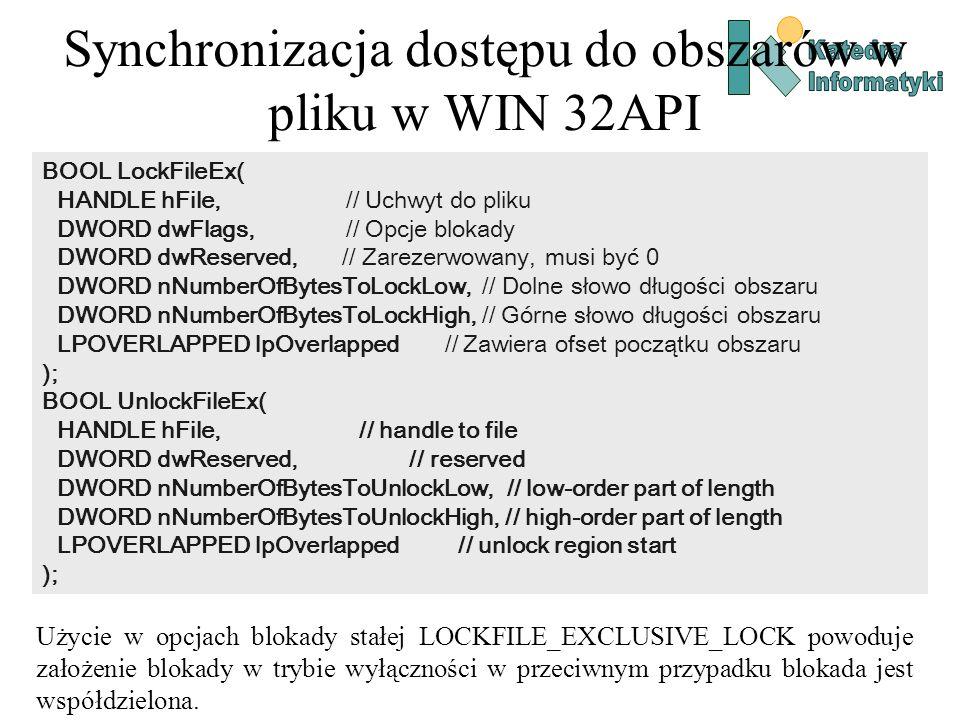 Synchronizacja dostępu do obszarów w pliku w WIN 32API BOOL LockFileEx( HANDLE hFile, // Uchwyt do pliku DWORD dwFlags, // Opcje blokady DWORD dwReserved, // Zarezerwowany, musi być 0 DWORD nNumberOfBytesToLockLow, // Dolne słowo długości obszaru DWORD nNumberOfBytesToLockHigh, // Górne słowo długości obszaru LPOVERLAPPED lpOverlapped // Zawiera ofset początku obszaru ); BOOL UnlockFileEx( HANDLE hFile, // handle to file DWORD dwReserved, // reserved DWORD nNumberOfBytesToUnlockLow, // low-order part of length DWORD nNumberOfBytesToUnlockHigh, // high-order part of length LPOVERLAPPED lpOverlapped // unlock region start ); Użycie w opcjach blokady stałej LOCKFILE_EXCLUSIVE_LOCK powoduje założenie blokady w trybie wyłączności w przeciwnym przypadku blokada jest współdzielona.