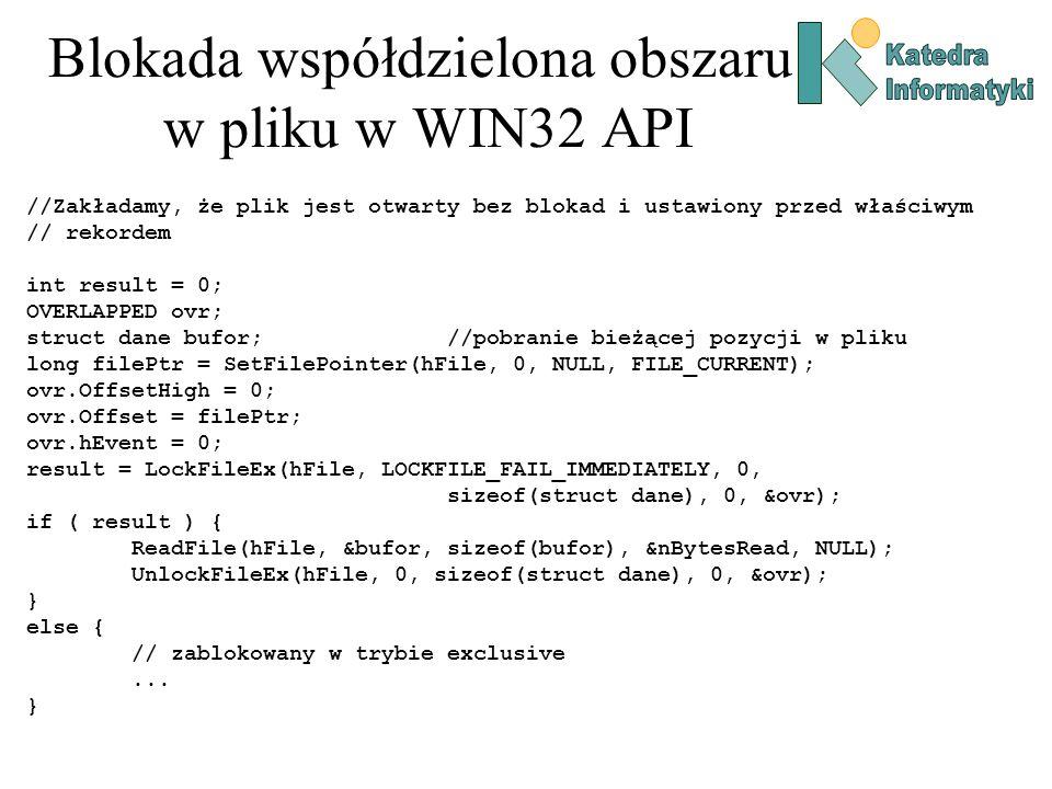 Blokada współdzielona obszaru w pliku w WIN32 API //Zakładamy, że plik jest otwarty bez blokad i ustawiony przed właściwym // rekordem int result = 0; OVERLAPPED ovr; struct dane bufor;//pobranie bieżącej pozycji w pliku long filePtr = SetFilePointer(hFile, 0, NULL, FILE_CURRENT); ovr.OffsetHigh = 0; ovr.Offset = filePtr; ovr.hEvent = 0; result = LockFileEx(hFile, LOCKFILE_FAIL_IMMEDIATELY, 0, sizeof(struct dane), 0, &ovr); if ( result ) { ReadFile(hFile, &bufor, sizeof(bufor), &nBytesRead, NULL); UnlockFileEx(hFile, 0, sizeof(struct dane), 0, &ovr); } else { // zablokowany w trybie exclusive...