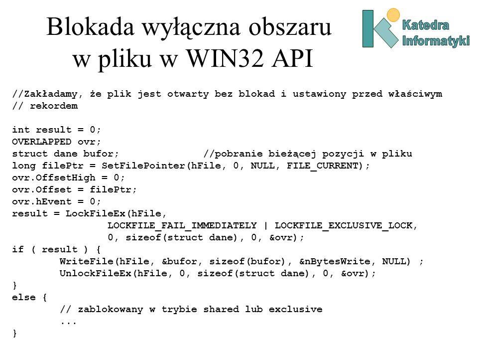 Blokada wyłączna obszaru w pliku w WIN32 API //Zakładamy, że plik jest otwarty bez blokad i ustawiony przed właściwym // rekordem int result = 0; OVERLAPPED ovr; struct dane bufor;//pobranie bieżącej pozycji w pliku long filePtr = SetFilePointer(hFile, 0, NULL, FILE_CURRENT); ovr.OffsetHigh = 0; ovr.Offset = filePtr; ovr.hEvent = 0; result = LockFileEx(hFile, LOCKFILE_FAIL_IMMEDIATELY | LOCKFILE_EXCLUSIVE_LOCK, 0, sizeof(struct dane), 0, &ovr); if ( result ) { WriteFile(hFile, &bufor, sizeof(bufor), &nBytesWrite, NULL) ; UnlockFileEx(hFile, 0, sizeof(struct dane), 0, &ovr); } else { // zablokowany w trybie shared lub exclusive...
