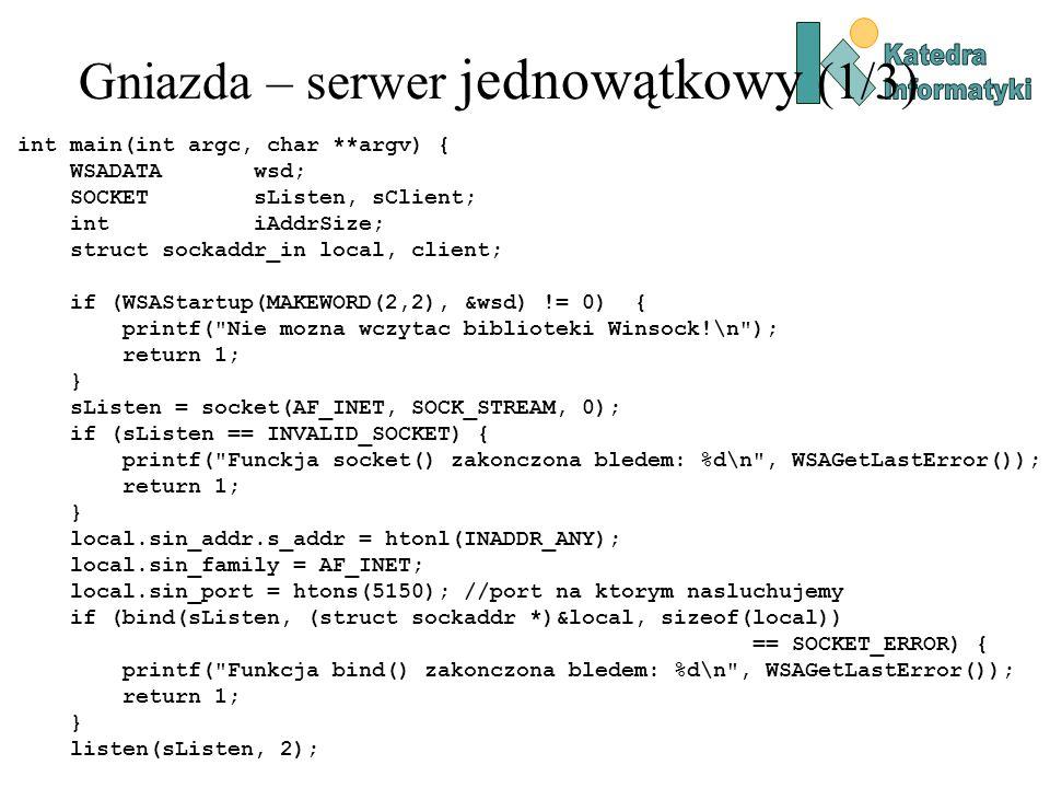 Gniazda – serwer jednowątkowy (1/3) int main(int argc, char **argv) { WSADATA wsd; SOCKET sListen, sClient; int iAddrSize; struct sockaddr_in local, client; if (WSAStartup(MAKEWORD(2,2), &wsd) != 0) { printf( Nie mozna wczytac biblioteki Winsock!\n ); return 1; } sListen = socket(AF_INET, SOCK_STREAM, 0); if (sListen == INVALID_SOCKET) { printf( Funckja socket() zakonczona bledem: %d\n , WSAGetLastError()); return 1; } local.sin_addr.s_addr = htonl(INADDR_ANY); local.sin_family = AF_INET; local.sin_port = htons(5150); //port na ktorym nasluchujemy if (bind(sListen, (struct sockaddr *)&local, sizeof(local)) == SOCKET_ERROR) { printf( Funkcja bind() zakonczona bledem: %d\n , WSAGetLastError()); return 1; } listen(sListen, 2);