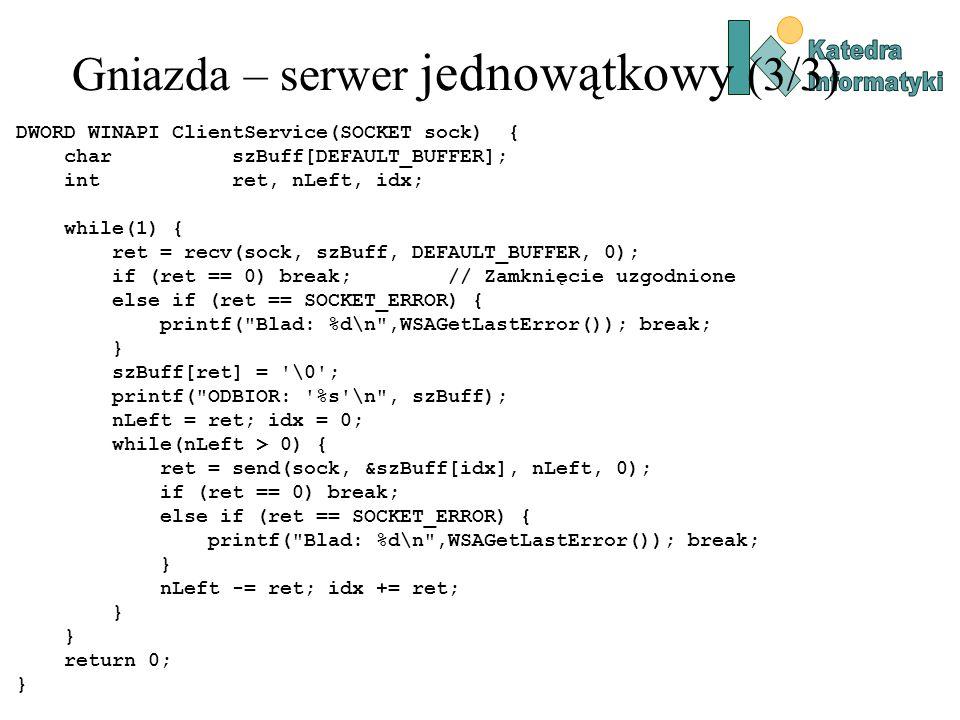 Gniazda – serwer jednowątkowy (3/3) DWORD WINAPI ClientService(SOCKET sock) { char szBuff[DEFAULT_BUFFER]; int ret, nLeft, idx; while(1) { ret = recv(sock, szBuff, DEFAULT_BUFFER, 0); if (ret == 0) break; // Zamknięcie uzgodnione else if (ret == SOCKET_ERROR) { printf( Blad: %d\n ,WSAGetLastError()); break; } szBuff[ret] = \0 ; printf( ODBIOR: %s \n , szBuff); nLeft = ret; idx = 0; while(nLeft > 0) { ret = send(sock, &szBuff[idx], nLeft, 0); if (ret == 0) break; else if (ret == SOCKET_ERROR) { printf( Blad: %d\n ,WSAGetLastError()); break; } nLeft -= ret; idx += ret; } return 0; }