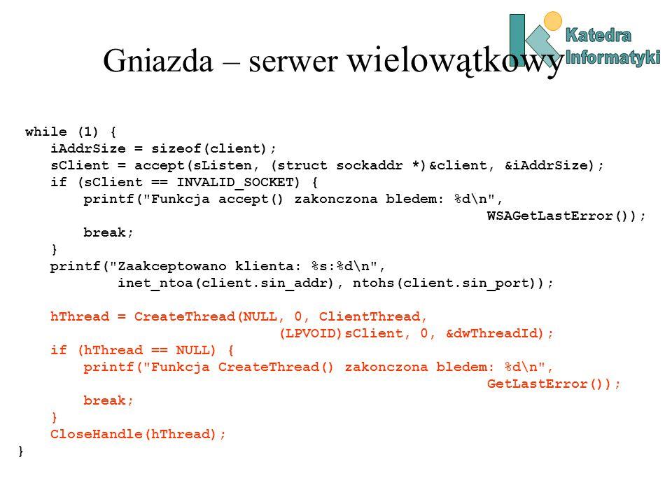 Gniazda – serwer wielowątkowy while (1) { iAddrSize = sizeof(client); sClient = accept(sListen, (struct sockaddr *)&client, &iAddrSize); if (sClient == INVALID_SOCKET) { printf( Funkcja accept() zakonczona bledem: %d\n , WSAGetLastError()); break; } printf( Zaakceptowano klienta: %s:%d\n , inet_ntoa(client.sin_addr), ntohs(client.sin_port)); hThread = CreateThread(NULL, 0, ClientThread, (LPVOID)sClient, 0, &dwThreadId); if (hThread == NULL) { printf( Funkcja CreateThread() zakonczona bledem: %d\n , GetLastError()); break; } CloseHandle(hThread); }
