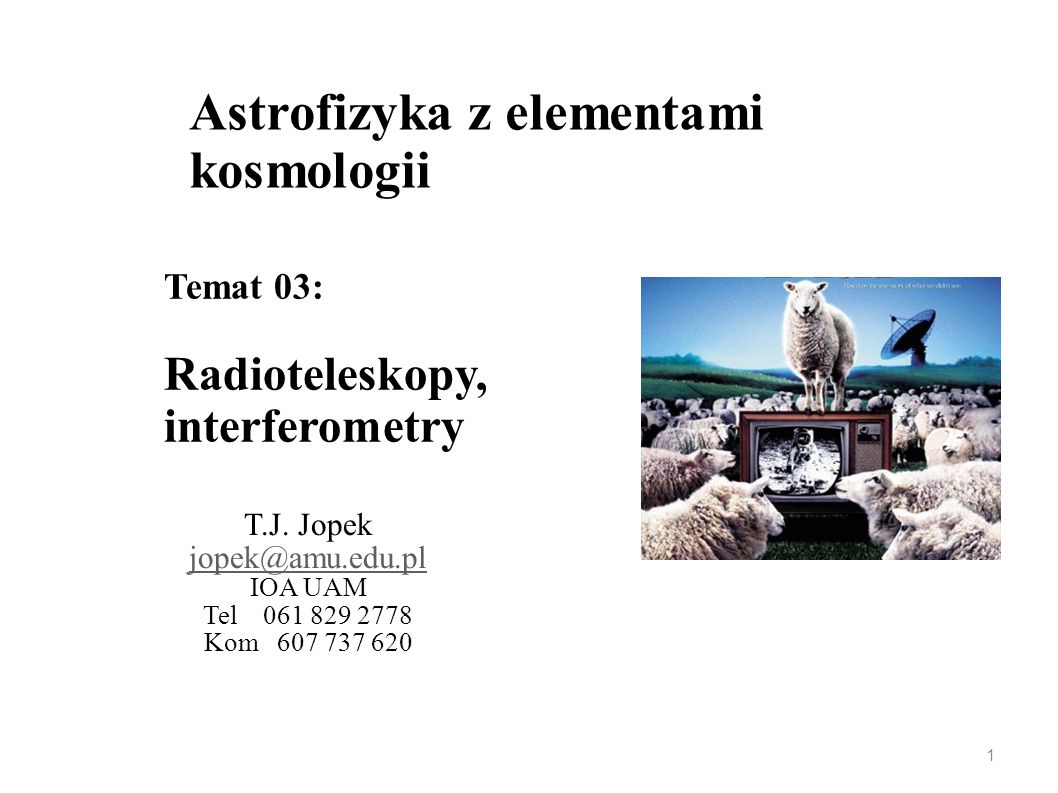 Astrofizyka z elementami kosmologii T.J. Jopek jopek@amu.edu.pl IOA UAM Tel 061 829 2778 Kom 607 737 620 Temat 03: Radioteleskopy, interferometry 1