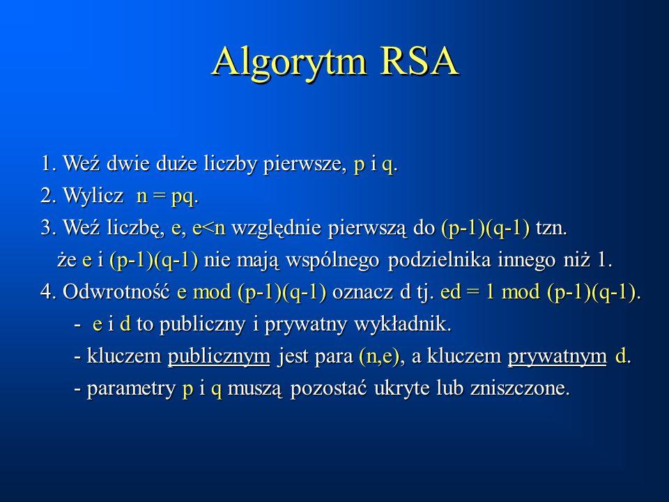 Algorytm RSA 1. Weź dwie duże liczby pierwsze, p i q. 2. Wylicz n = pq. 3. Weź liczbę, e, e<n względnie pierwszą do (p-1)(q-1) tzn. że e i (p-1)(q-1)